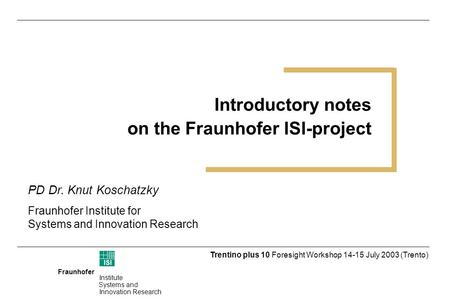 Fraunhofer ISI Institute Systems and Innovation Research Trentino plus 10 Foresight Workshop 14-15 July 2003 (Trento) Introductory notes on the Fraunhofer.