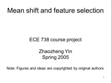 1 Mean shift and feature selection ECE 738 course project Zhaozheng Yin Spring 2005 Note: Figures and ideas are copyrighted by original authors.