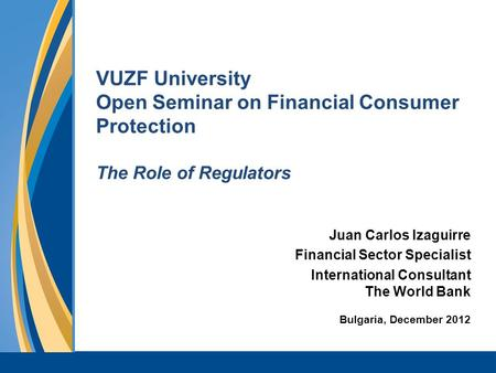 VUZF University Open Seminar on Financial Consumer Protection The Role of Regulators Juan Carlos Izaguirre Financial Sector Specialist International Consultant.