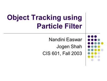 Object Tracking using Particle Filter Nandini Easwar Jogen Shah CIS 601, Fall 2003.