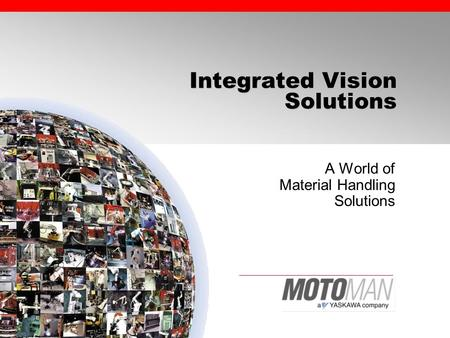 Integrated Vision Solutions A World of Material Handling Solutions.