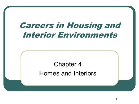1 Careers in Housing and Interior Environments Chapter 4 Homes and Interiors.