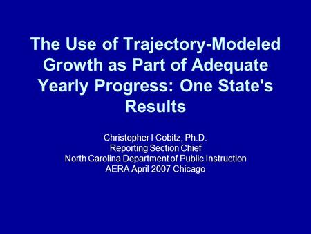 The Use of Trajectory-Modeled Growth as Part of Adequate Yearly Progress: One State's Results Christopher I Cobitz, Ph.D. Reporting Section Chief North.