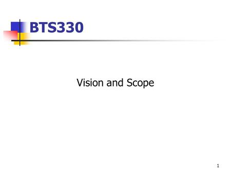 1 BTS330 Vision and Scope. √ Determine a vision for the business √ Create initial use-case model showing key actors and use cases by business area Benefits.