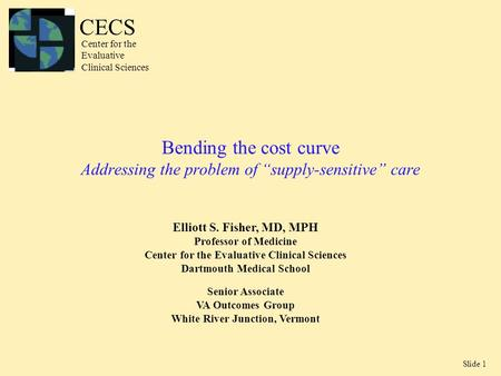 "Slide 1 Bending the cost curve Addressing the problem of ""supply-sensitive"" care Elliott S. Fisher, MD, MPH Professor of Medicine Center for the Evaluative."