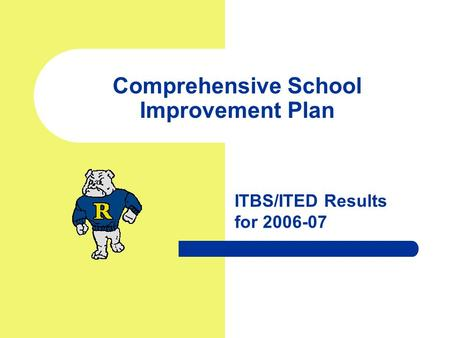 Comprehensive School Improvement Plan ITBS/ITED Results for 2006-07.