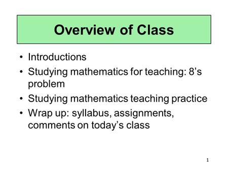 1 Overview of Class Introductions Studying mathematics for teaching: 8's problem Studying mathematics teaching practice Wrap up: syllabus, assignments,