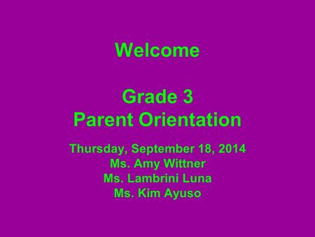 Welcome Grade 3 Parent Orientation Thursday, September 18, 2014 Ms. Amy Wittner Ms. Lambrini Luna Ms. Kim Ayuso.