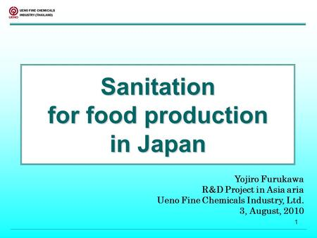 1 Sanitation for food production in Japan Yojiro Furukawa R&D Project in Asia aria Ueno Fine Chemicals Industry, Ltd. 3, August, 2010.