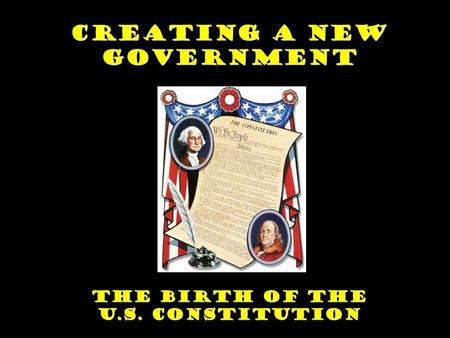 Creating a New Government The Birth of the U.S. Constitution.