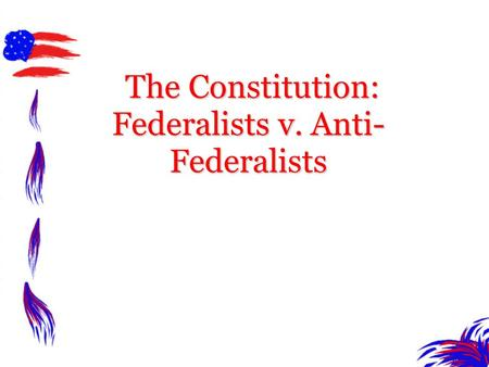 The Constitution: Federalists v. Anti-Federalists
