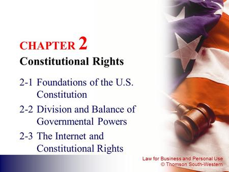Law for Business and Personal Use © Thomson South-Western CHAPTER 2 Constitutional Rights 2-1Foundations of the U.S. Constitution 2-2Division and Balance.
