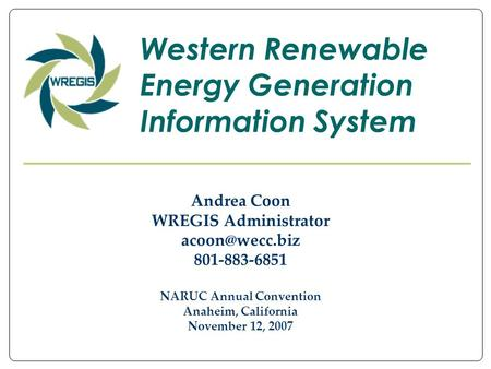 Andrea Coon WREGIS Administrator 801-883-6851 NARUC Annual Convention Anaheim, California November 12, 2007 Western Renewable Energy Generation.