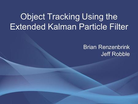 Brian Renzenbrink Jeff Robble Object Tracking Using the Extended Kalman Particle Filter.