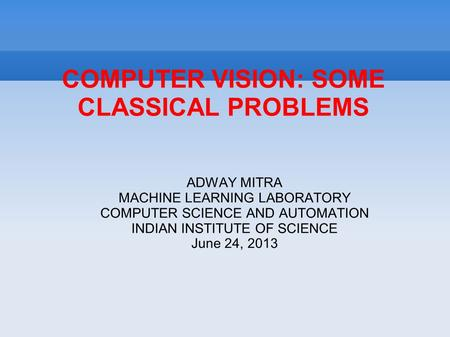 COMPUTER VISION: SOME CLASSICAL PROBLEMS ADWAY MITRA MACHINE LEARNING LABORATORY COMPUTER SCIENCE AND AUTOMATION INDIAN INSTITUTE OF SCIENCE June 24, 2013.