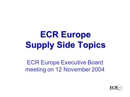 ECR Europe Supply Side Topics ECR Europe Executive Board meeting on 12 November 2004.