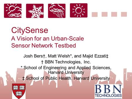 CitySense A Vision for an Urban-Scale Sensor Network Testbed Josh Bers†, Matt Welsh*, and Majid Ezzati‡ † BBN Technologies, Inc. * School of Engineering.