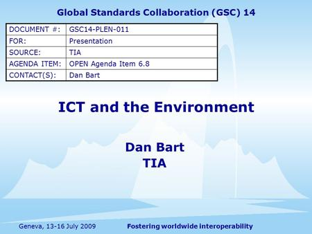 Fostering worldwide interoperabilityGeneva, 13-16 July 2009 ICT and the Environment Dan Bart TIA Global Standards Collaboration (GSC) 14 DOCUMENT #:GSC14-PLEN-011.