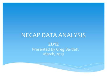 NECAP DATA ANALYSIS 2012 Presented by Greg Bartlett March, 2013.