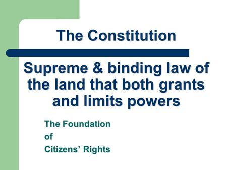 The Constitution Supreme & binding law of the land that both grants and limits powers The Foundation of Citizens' Rights.