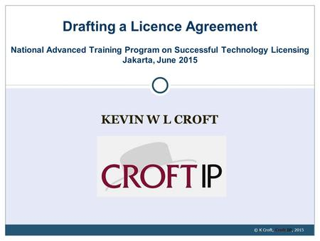 KEVIN W L CROFT Drafting a Licence Agreement National Advanced Training Program on Successful Technology Licensing Jakarta, June 2015 © K Croft, Croft.