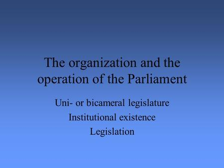 The organization and the operation of the Parliament Uni- or bicameral legislature Institutional existence Legislation.