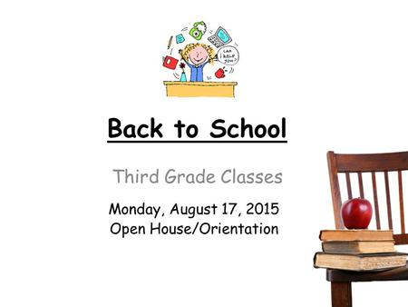 Back to School Third Grade Classes Monday, August 17, 2015 Open House/Orientation.