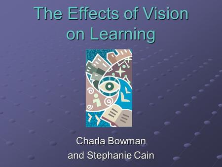 The Effects of Vision on Learning Charla Bowman and Stephanie Cain.
