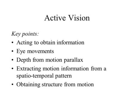 Active Vision Key points: Acting to obtain information Eye movements Depth from motion parallax Extracting motion information from a spatio-temporal pattern.