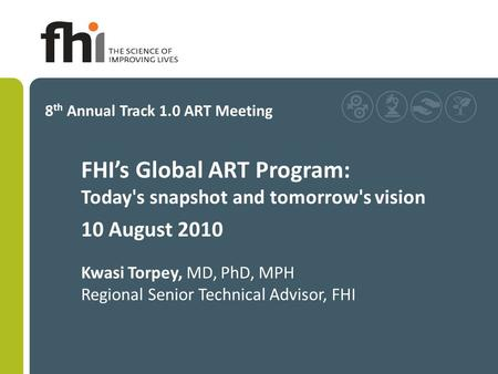 FHI's Global ART Program: Today's snapshot and tomorrow's vision 10 August 2010 Kwasi Torpey, MD, PhD, MPH Regional Senior Technical Advisor, FHI 8 th.