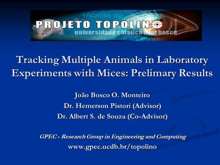 Tracking Multiple Animals in Laboratory Experiments with Mices: Prelimary Results João Bosco O. Monteiro Dr. Hemerson Pistori (Advisor) Dr. Albert S. de.