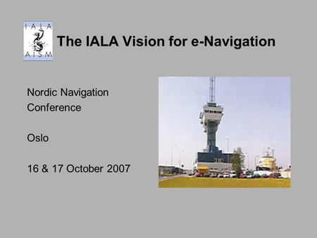 The IALA Vision for e-Navigation Nordic Navigation Conference Oslo 16 & 17 October 2007.