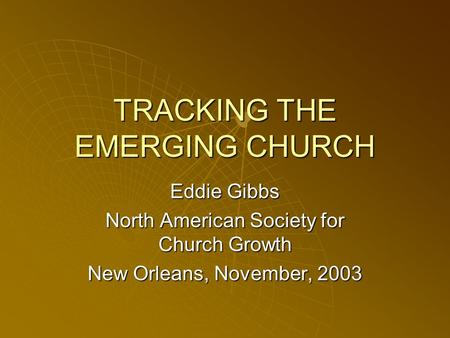 TRACKING THE EMERGING CHURCH Eddie Gibbs North American Society for Church Growth New Orleans, November, 2003.