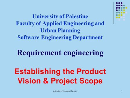 Instructore: Tasneem Darwish1 University of Palestine Faculty of Applied Engineering and Urban Planning Software Engineering Department Requirement engineering.