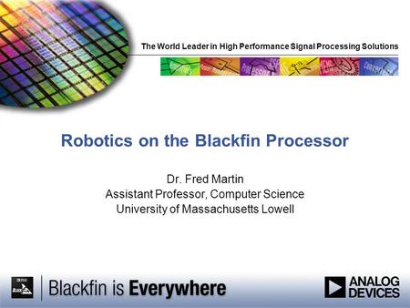 The World Leader in High Performance Signal Processing Solutions Robotics on the Blackfin Processor Dr. Fred Martin Assistant Professor, Computer Science.