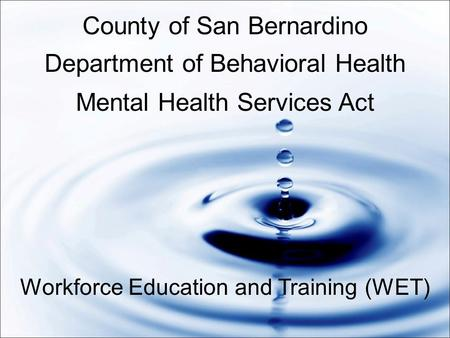 County of San Bernardino Department of Behavioral Health Mental Health Services Act Workforce Education and Training (WET)