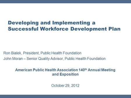 Developing and Implementing a Successful Workforce Development Plan Ron Bialek, President, Public Health Foundation John Moran – Senior Quality Advisor,
