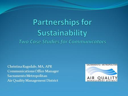 Christina Ragsdale, MA, APR Communications Office Manager Sacramento Metropolitan Air Quality Management District.