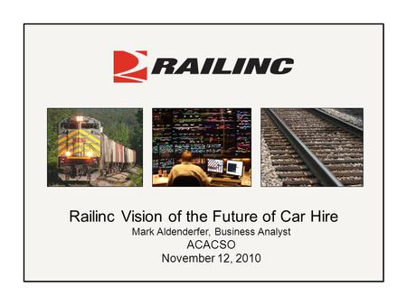 Railinc Vision of the Future of Car Hire Mark Aldenderfer, Business Analyst ACACSO November 12, 2010.