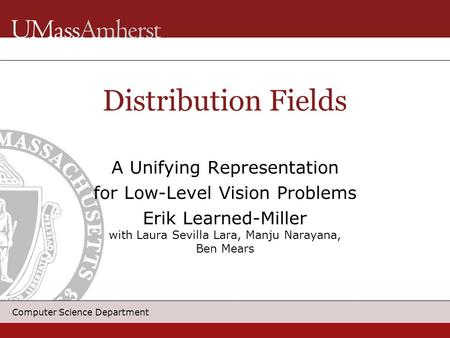 Computer Science Department Distribution <strong>Fields</strong> A Unifying Representation for Low-Level Vision Problems Erik Learned-Miller with Laura Sevilla Lara, Manju.