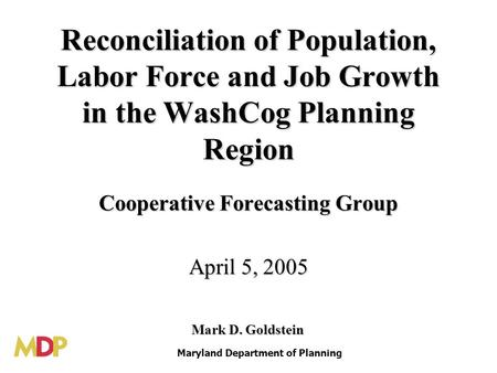 Reconciliation of Population, Labor Force and Job Growth in the WashCog Planning Region Cooperative Forecasting Group April 5, 2005 Maryland Department.