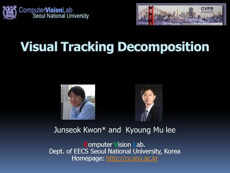 Visual Tracking Decomposition Junseok Kwon* and Kyoung Mu lee Computer Vision Lab. Dept. of EECS Seoul National University, Korea Homepage: