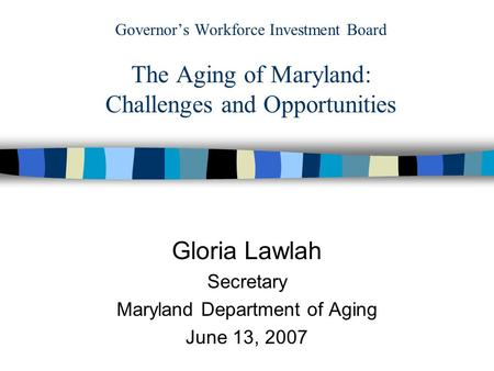 Governor's Workforce Investment Board The Aging of Maryland: Challenges and Opportunities Gloria Lawlah Secretary Maryland Department of Aging June 13,