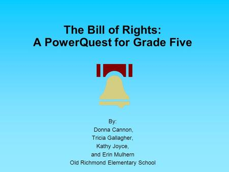 The Bill of Rights: A PowerQuest for Grade Five By: Donna Cannon, Tricia Gallagher, Kathy Joyce, and Erin Mulhern Old Richmond Elementary School.