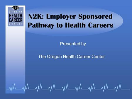 N2K: Employer Sponsored Pathway to Health Careers Presented by The Oregon Health Career Center.