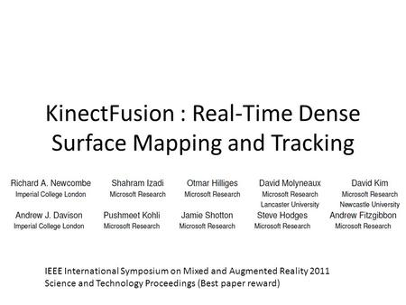 KinectFusion : Real-Time Dense Surface Mapping and Tracking IEEE International Symposium on Mixed and Augmented Reality 2011 Science and Technology Proceedings.