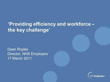 'Providing efficiency and workforce – the key challenge' Dean Royles Director, NHS Employers 17 March 2011.