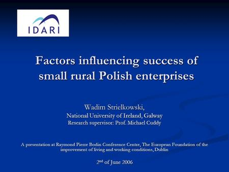 Factors influencing success of small rural Polish enterprises Wadim Strielkowski, National University of Ireland, Galway Research supervisor: Prof. Michael.