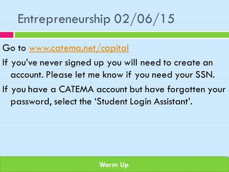 Warm Up Entrepreneurship 02/06/15 Go to www.catema.net/capitalwww.catema.net/capital If you've never signed up you will need to create an account. Please.