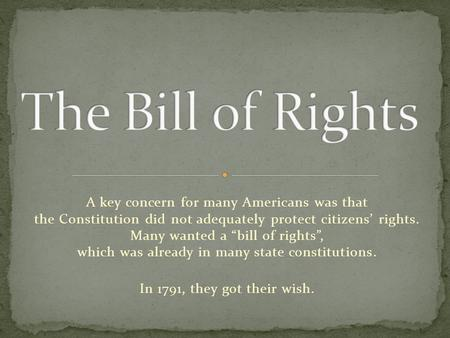 "A key concern for many Americans was that the Constitution did not adequately protect citizens' rights. Many wanted a ""bill of rights"", which was already."